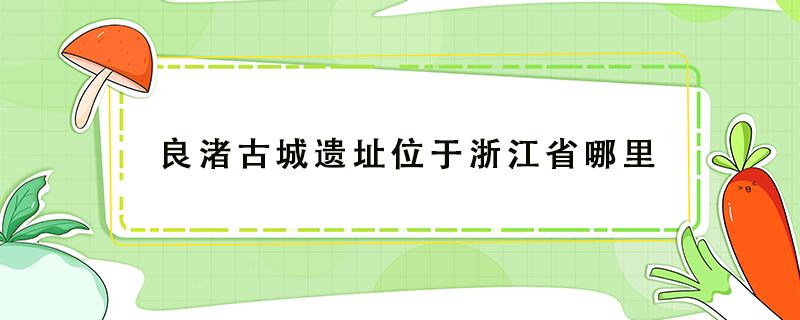 良渚古城遗址位于浙江省哪里