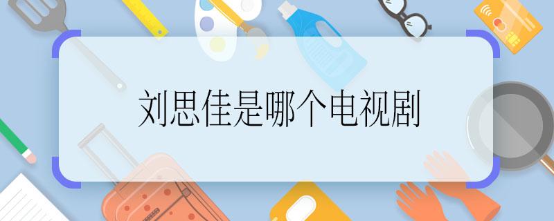 刘思佳是哪个电视剧 刘思佳是哪个电视剧里的人物