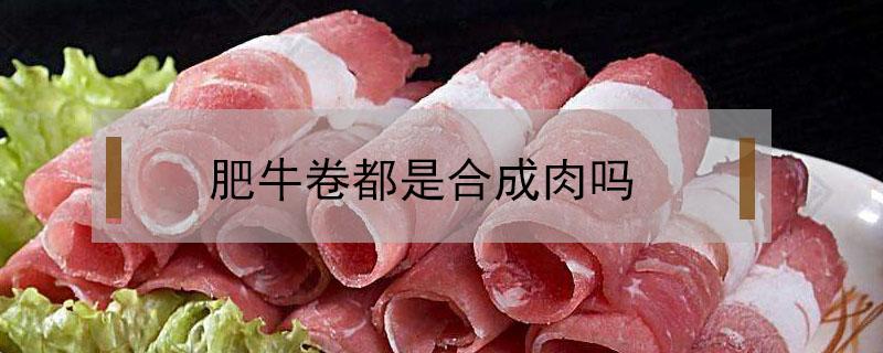 肥牛卷都是合成肉吗