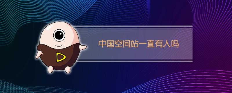 中国空间站一直有人吗